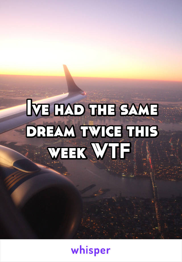 Ive had the same dream twice this week WTF