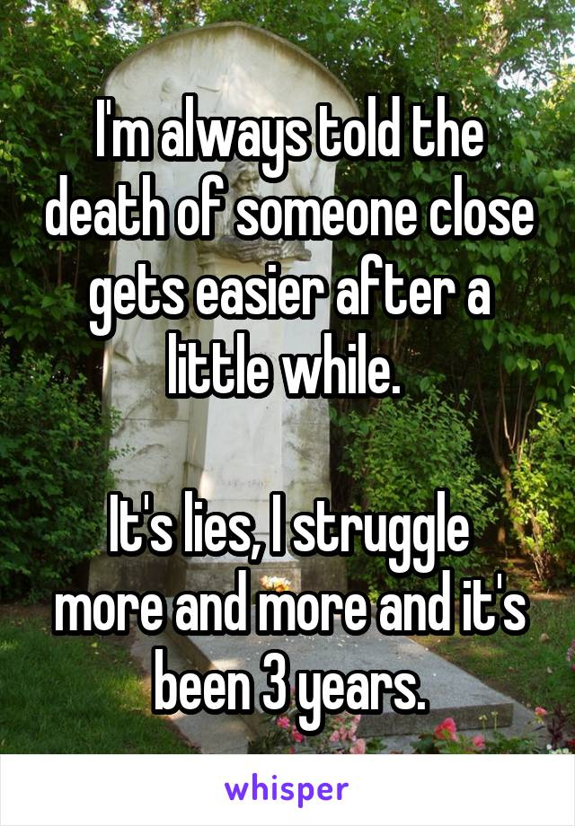I'm always told the death of someone close gets easier after a little while.   It's lies, I struggle more and more and it's been 3 years.