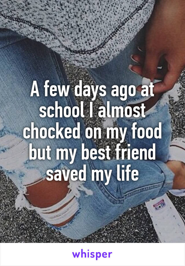 A few days ago at school I almost chocked on my food but my best friend saved my life