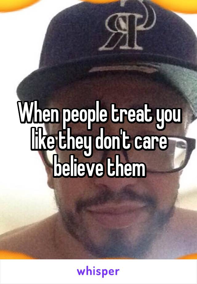 When people treat you like they don't care believe them