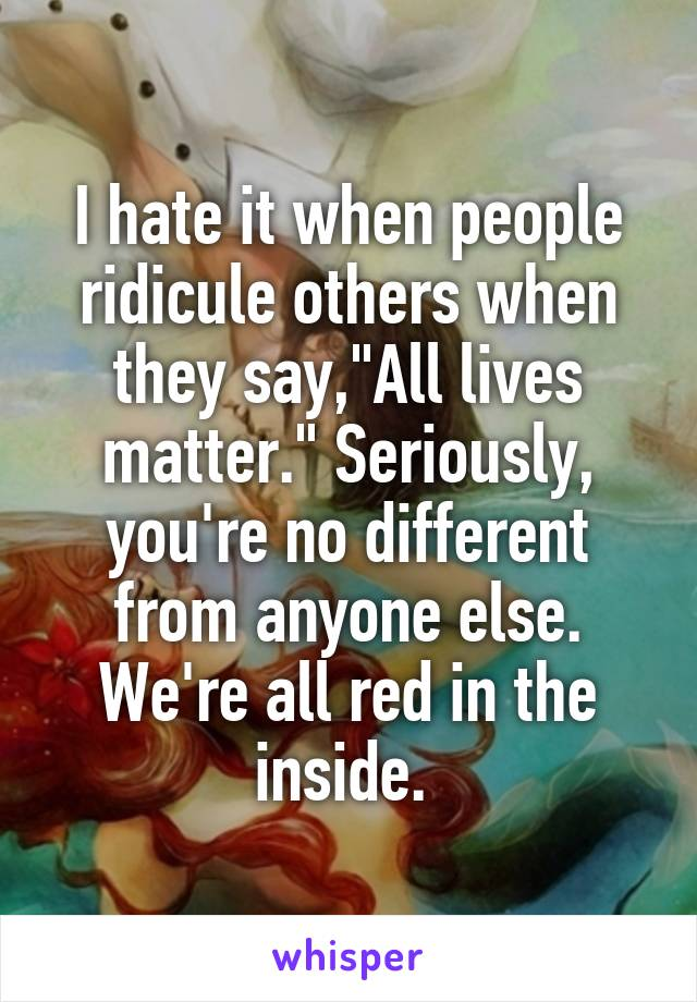 "I hate it when people ridicule others when they say,""All lives matter."" Seriously, you're no different from anyone else. We're all red in the inside."
