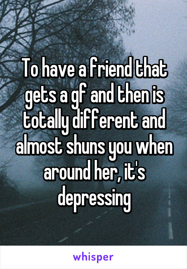 To have a friend that gets a gf and then is totally different and almost shuns you when around her, it's depressing