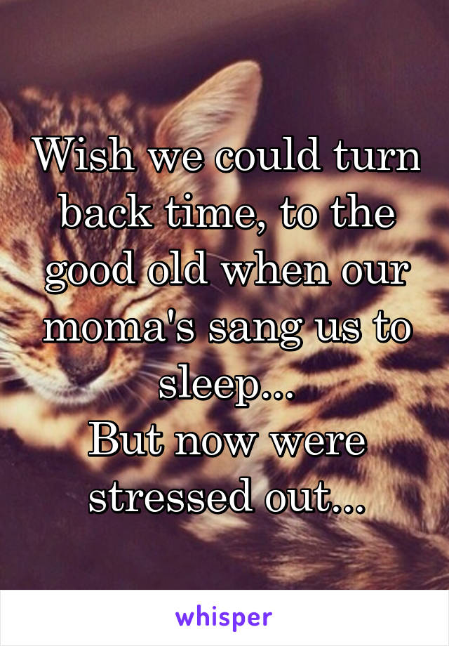Wish we could turn back time, to the good old when our moma's sang us to sleep... But now were stressed out...