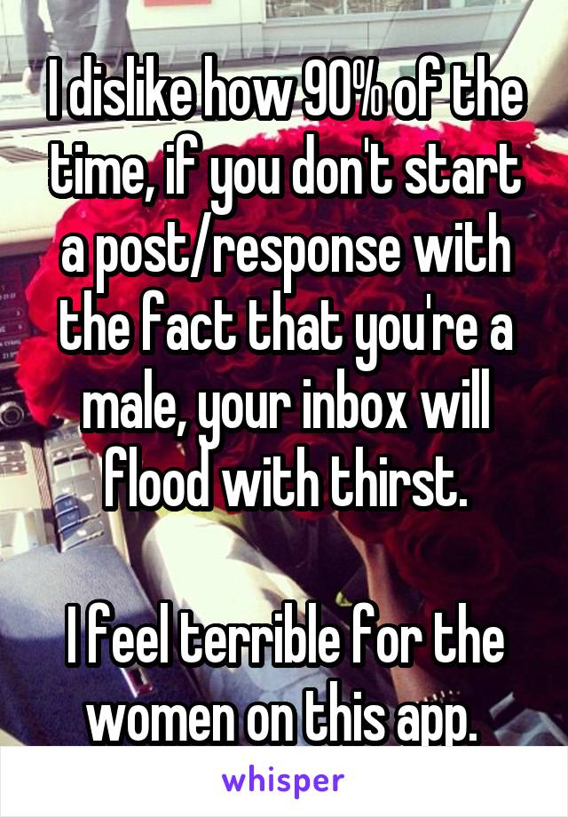 I dislike how 90% of the time, if you don't start a post/response with the fact that you're a male, your inbox will flood with thirst.  I feel terrible for the women on this app.