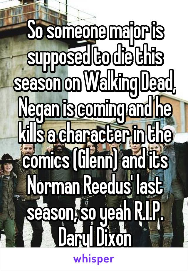 So someone major is supposed to die this season on Walking Dead, Negan is coming and he kills a character in the comics (Glenn) and its Norman Reedus' last season, so yeah R.I.P. Daryl Dixon