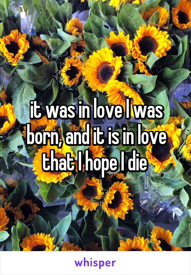 it was in love I was born, and it is in love that I hope I die