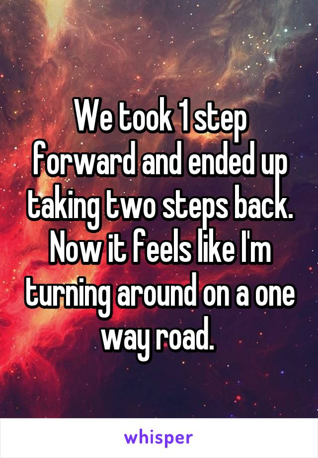 We took 1 step forward and ended up taking two steps back. Now it feels like I'm turning around on a one way road.