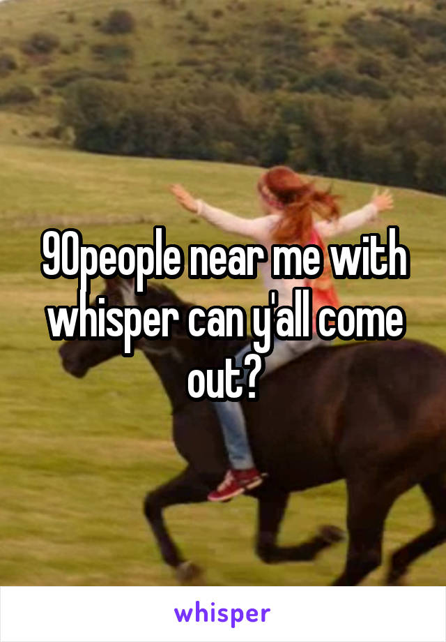 90people near me with whisper can y'all come out?