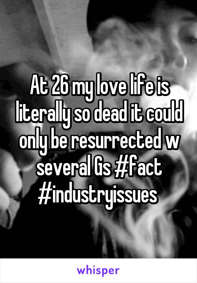 At 26 my love life is literally so dead it could only be resurrected w several Gs #fact #industryissues