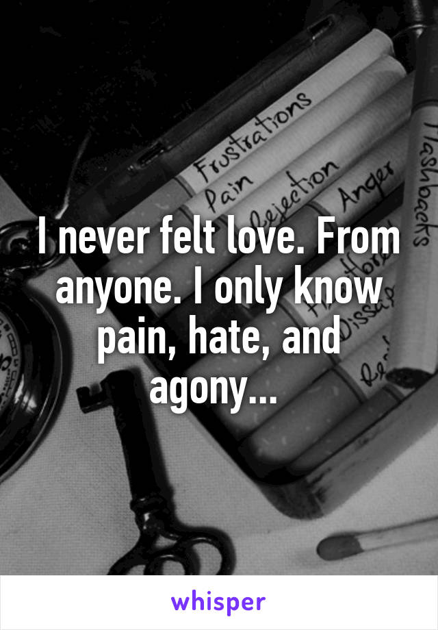I never felt love. From anyone. I only know pain, hate, and agony...
