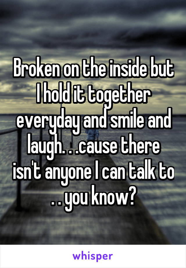 Broken on the inside but I hold it together everyday and smile and laugh. . .cause there isn't anyone I can talk to . . you know?