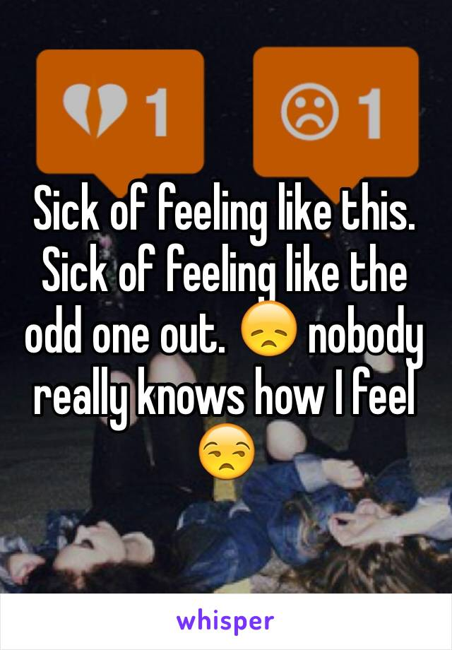 Sick of feeling like this. Sick of feeling like the odd one out. 😞 nobody really knows how I feel 😒