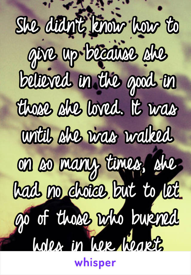 She didn't know how to give up because she believed in the good in those she loved. It was until she was walked on so many times, she had no choice but to let go of those who burned holes in her heart