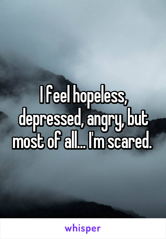 I feel hopeless, depressed, angry, but most of all... I'm scared.