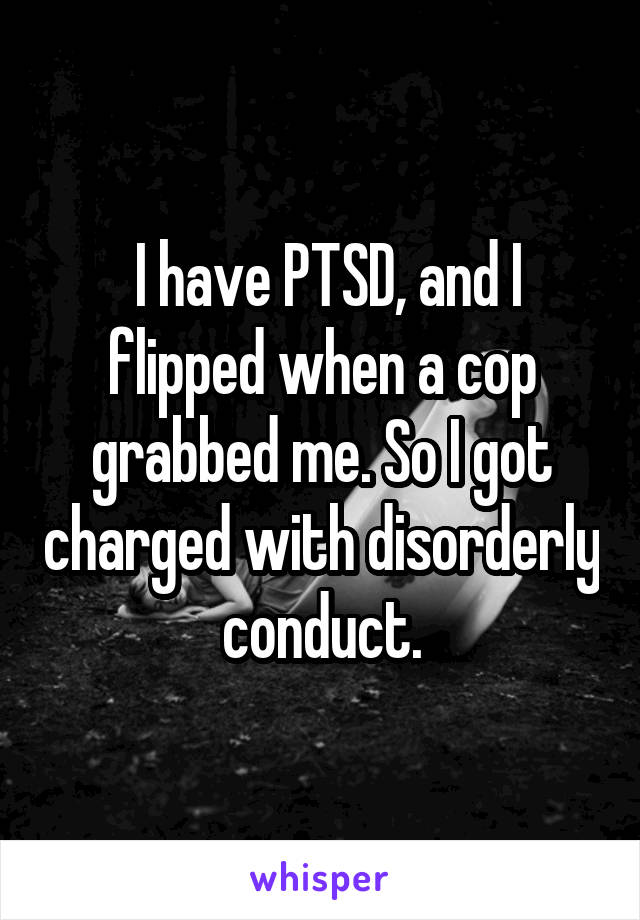I have PTSD, and I flipped when a cop grabbed me. So I got charged with disorderly conduct.