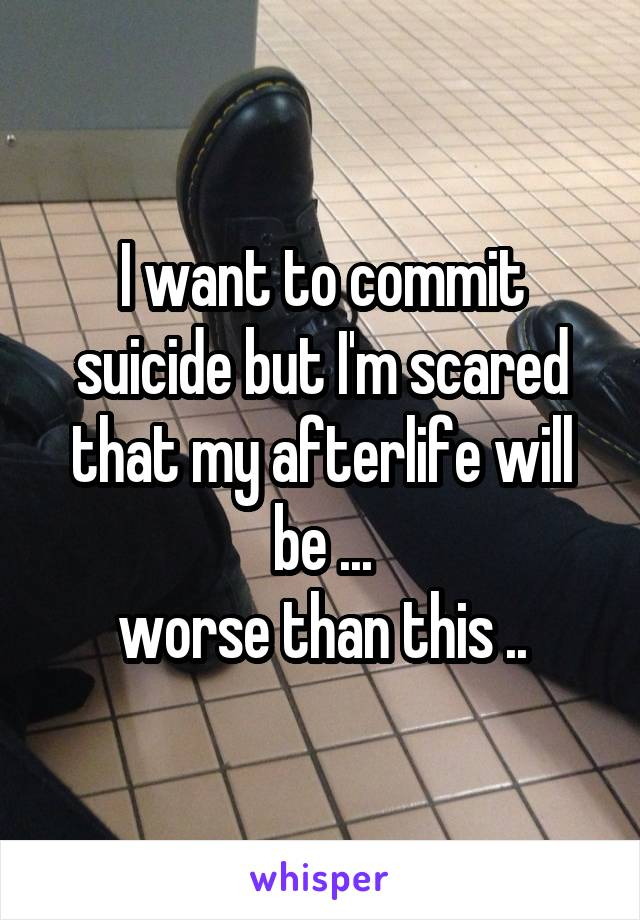 I want to commit suicide but I'm scared that my afterlife will be ... worse than this ..