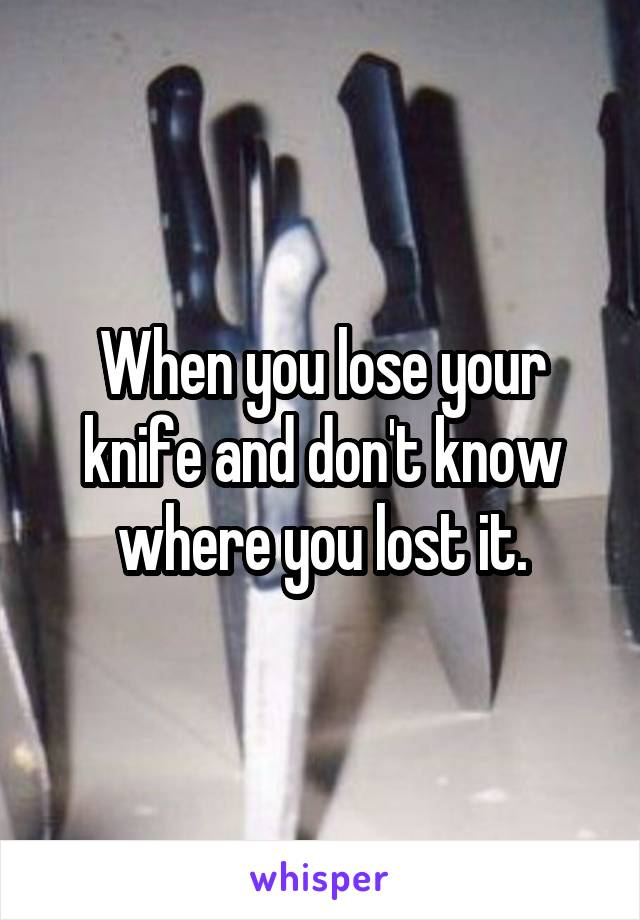 When you lose your knife and don't know where you lost it.