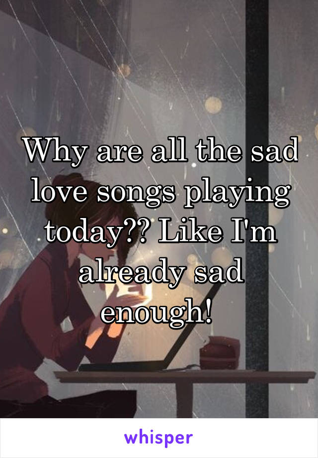 Why are all the sad love songs playing today?? Like I'm already sad enough!