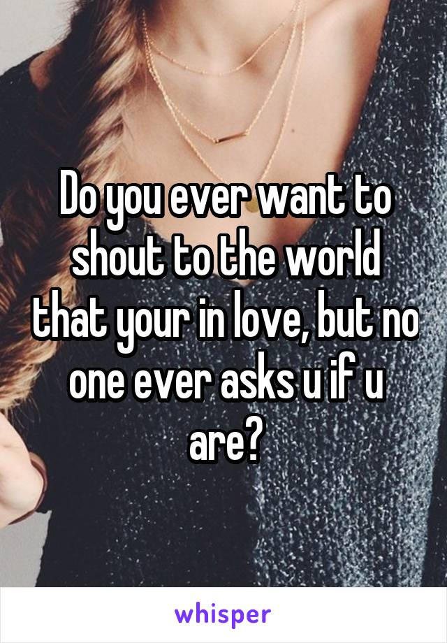 Do you ever want to shout to the world that your in love, but no one ever asks u if u are?
