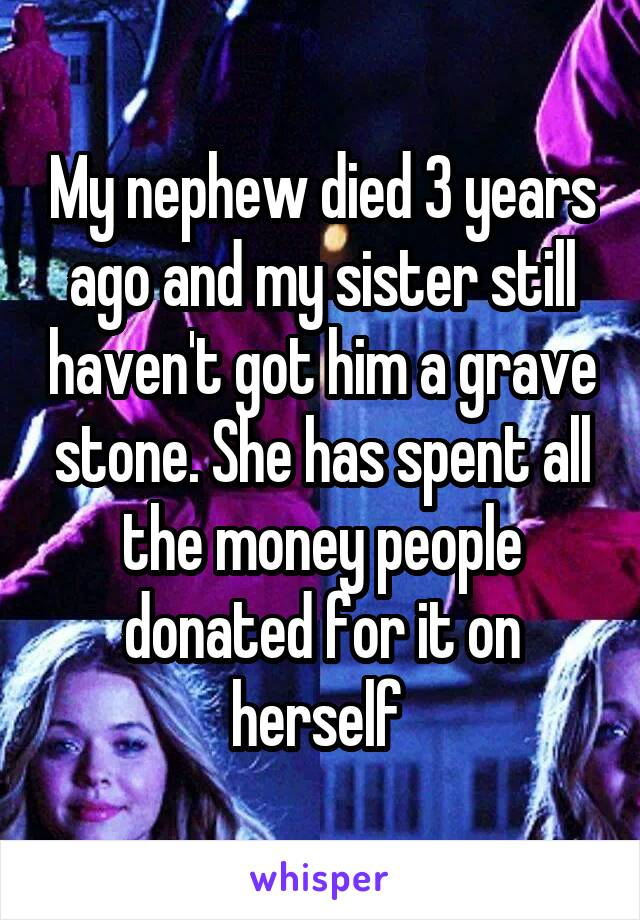 My nephew died 3 years ago and my sister still haven't got him a grave stone. She has spent all the money people donated for it on herself