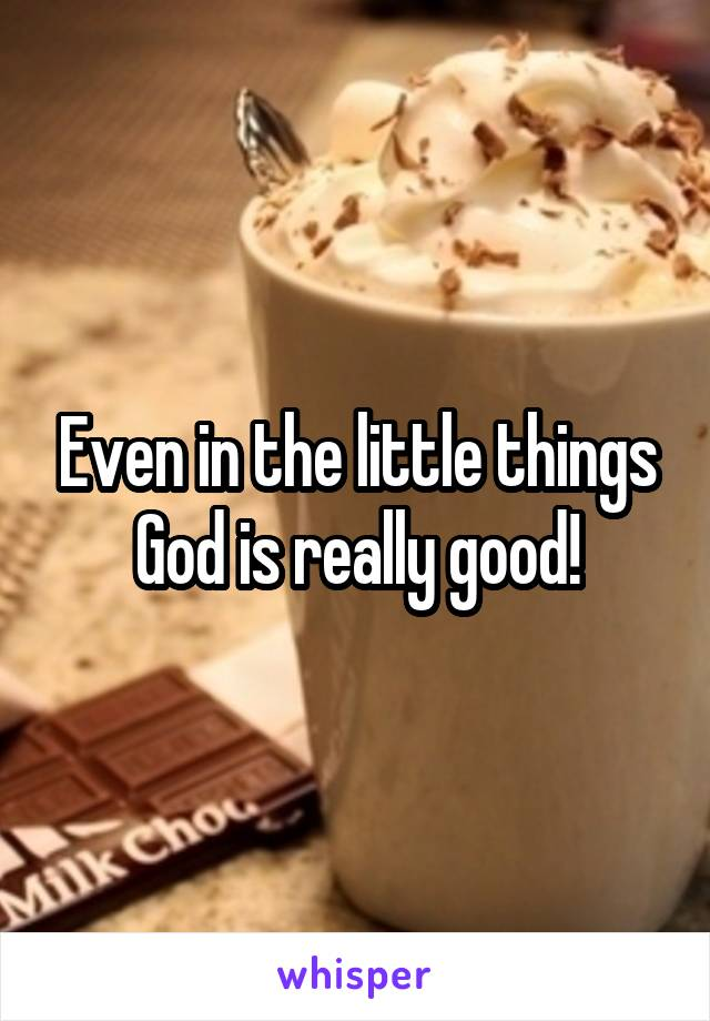 Even in the little things God is really good!