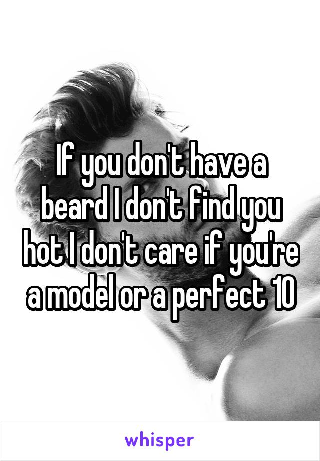 If you don't have a beard I don't find you hot I don't care if you're a model or a perfect 10
