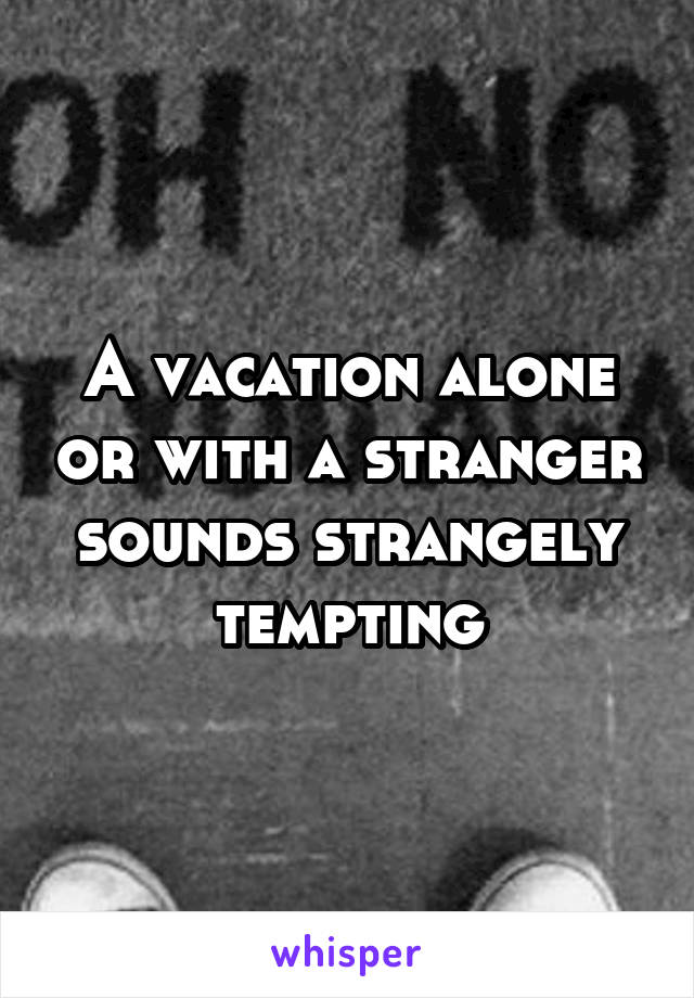 A vacation alone or with a stranger sounds strangely tempting