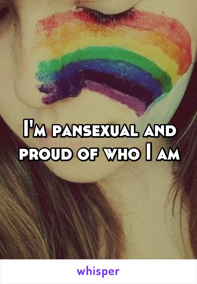 I'm pansexual and proud of who I am