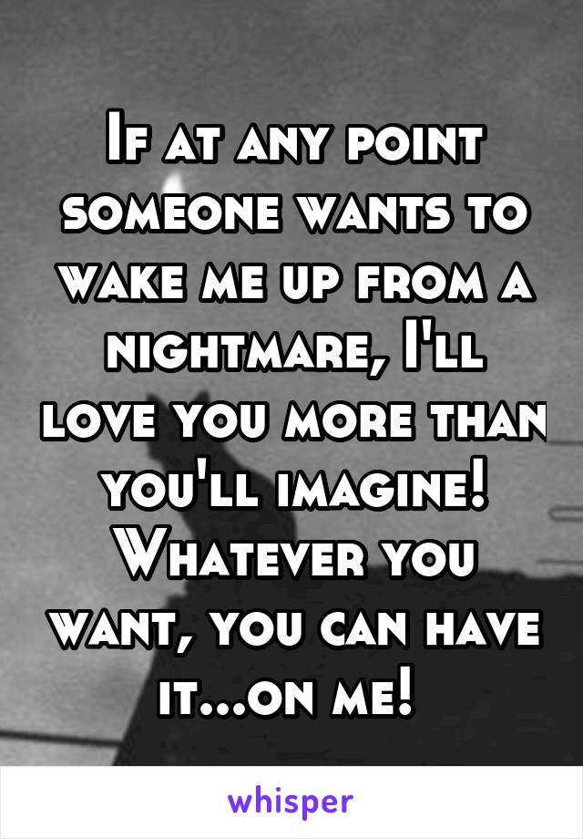 If at any point someone wants to wake me up from a nightmare, I'll love you more than you'll imagine! Whatever you want, you can have it...on me!