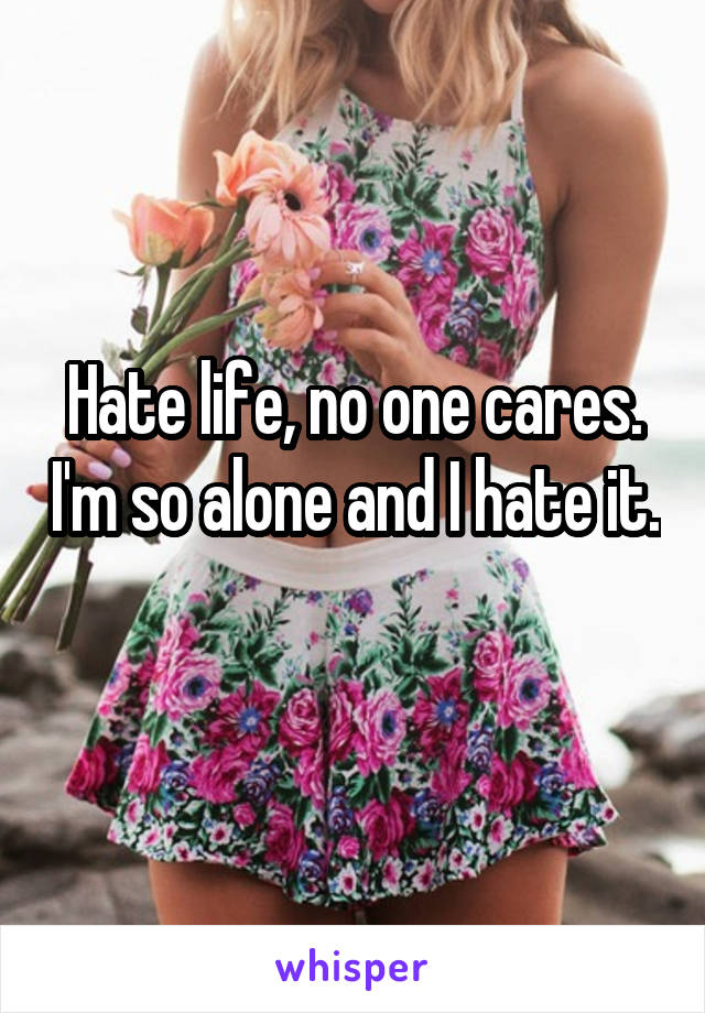 Hate life, no one cares. I'm so alone and I hate it.