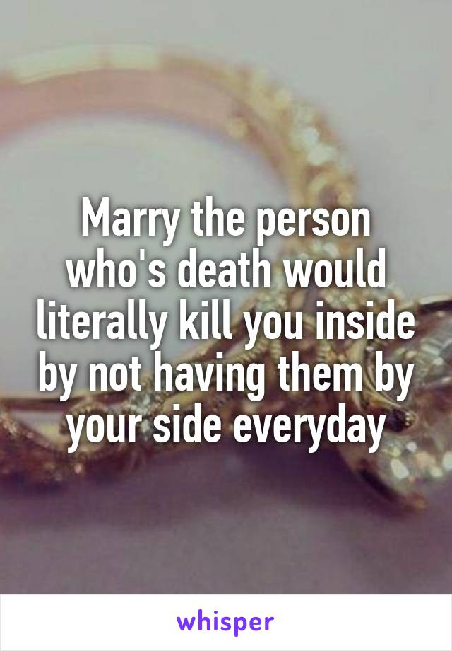 Marry the person who's death would literally kill you inside by not having them by your side everyday