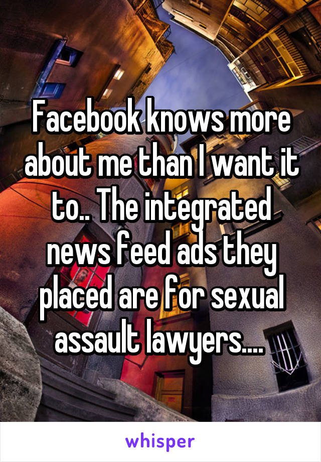 Facebook knows more about me than I want it to.. The integrated news feed ads they placed are for sexual assault lawyers....