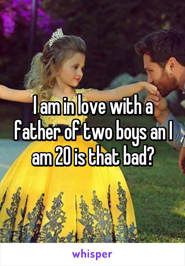 I am in love with a father of two boys an I am 20 is that bad?