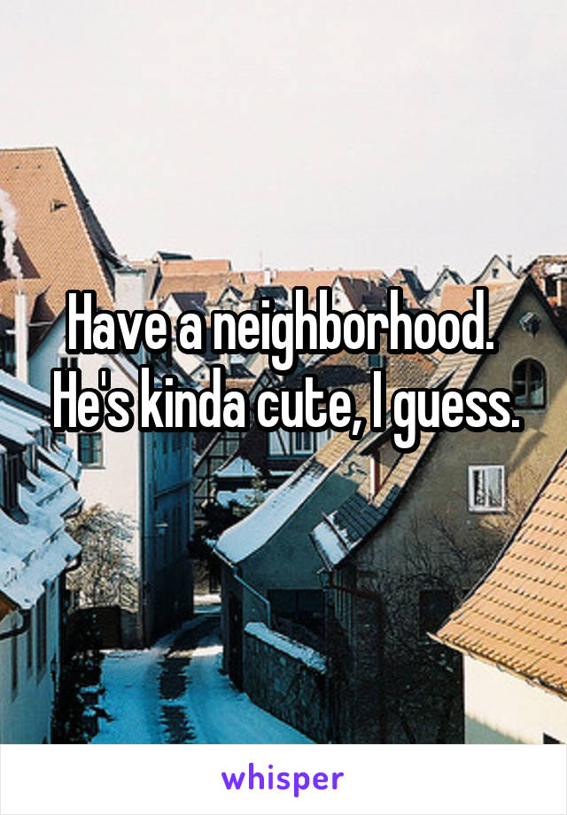 Have a neighborhood.  He's kinda cute, I guess.