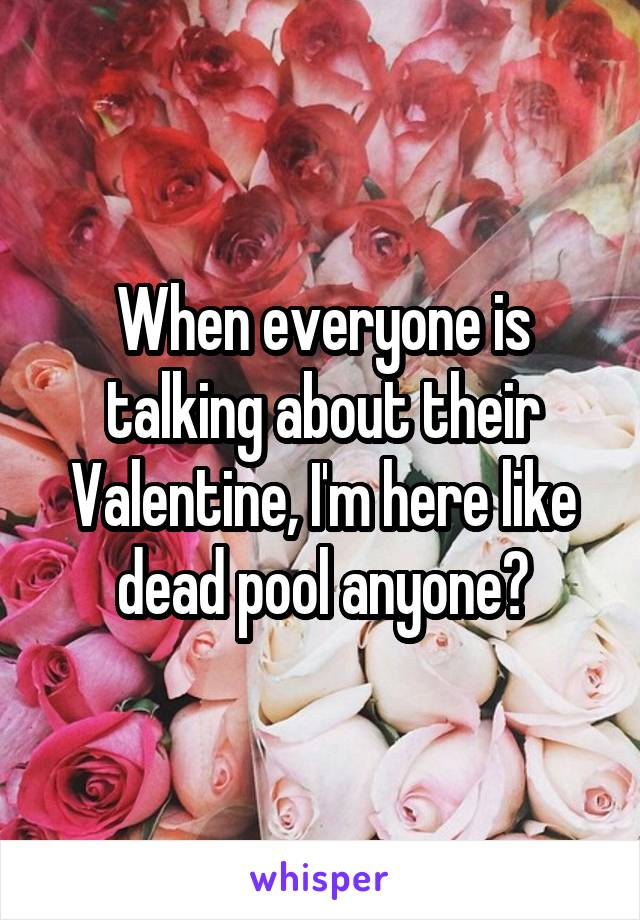 When everyone is talking about their Valentine, I'm here like dead pool anyone?