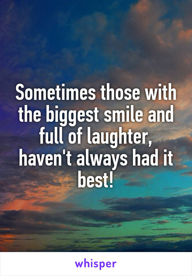 Sometimes those with the biggest smile and full of laughter, haven't always had it best!