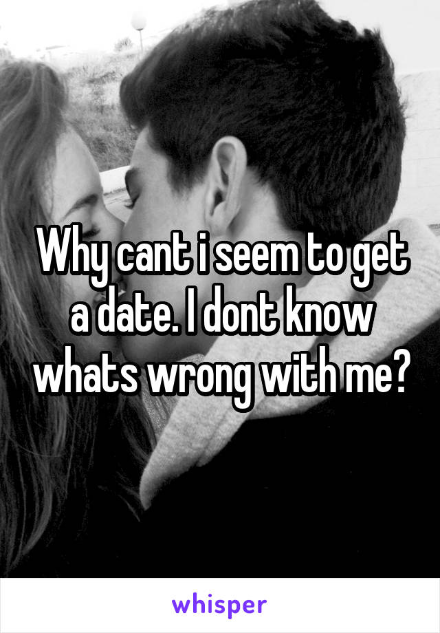 Why cant i seem to get a date. I dont know whats wrong with me?