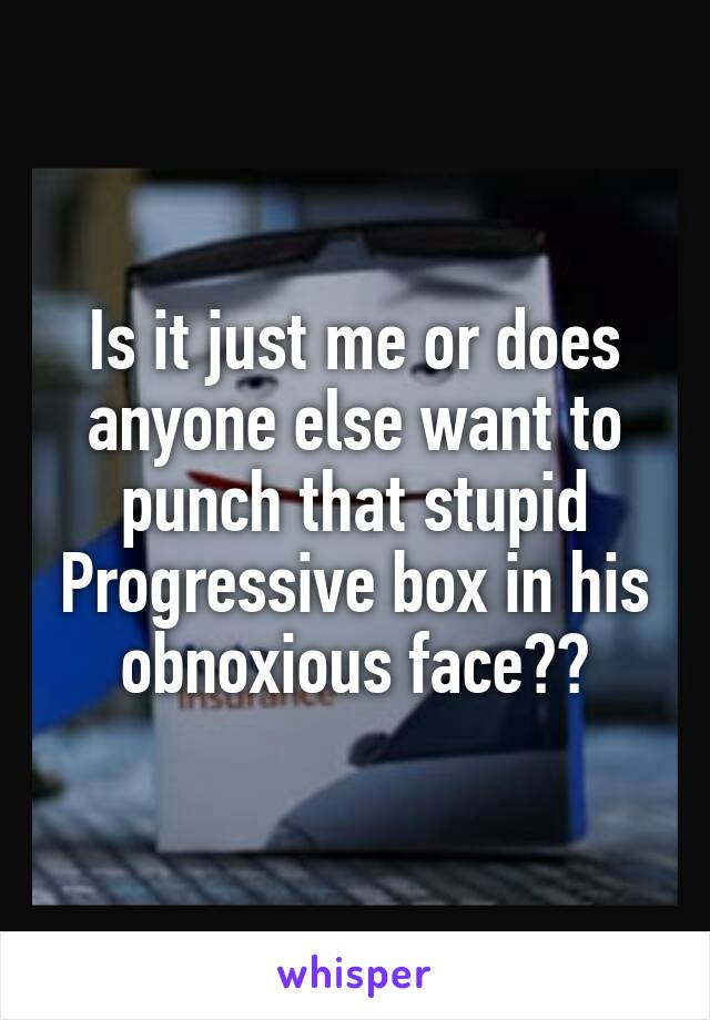 Is it just me or does anyone else want to punch that stupid Progressive box in his obnoxious face??