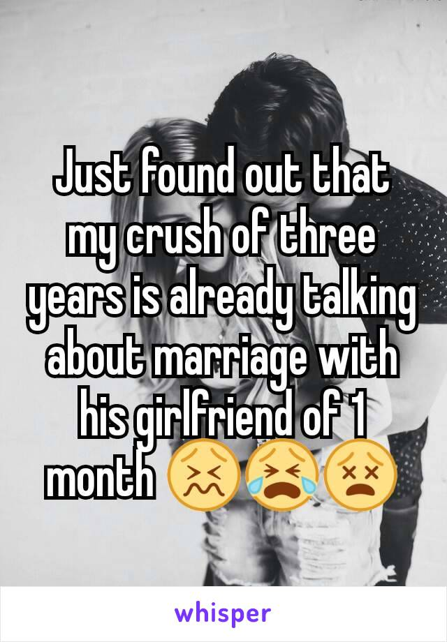 Just found out that my crush of three years is already talking about marriage with his girlfriend of 1 month 😖😭😵