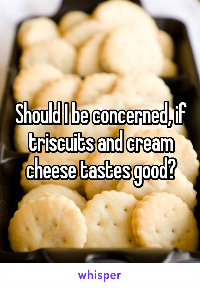 Should I be concerned, if triscuits and cream cheese tastes good?