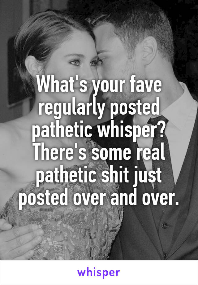 What's your fave regularly posted pathetic whisper? There's some real pathetic shit just posted over and over.