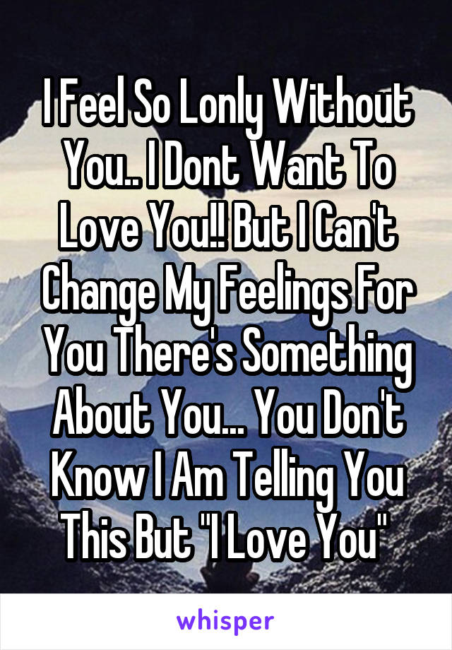 "I Feel So Lonly Without You.. I Dont Want To Love You!! But I Can't Change My Feelings For You There's Something About You... You Don't Know I Am Telling You This But ""I Love You"""