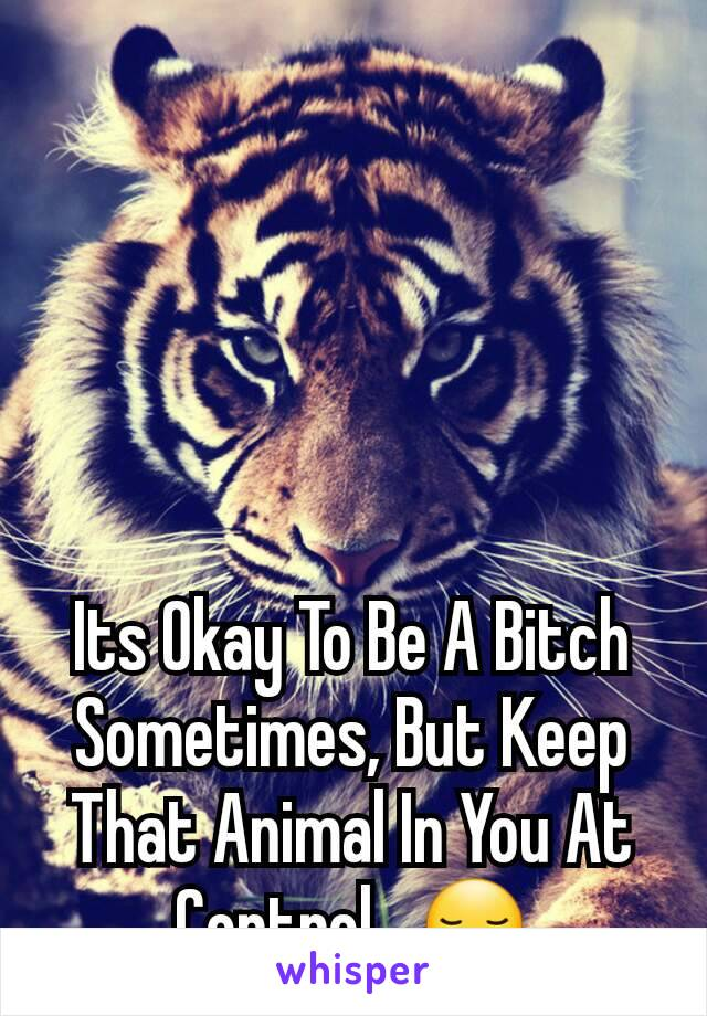 Its Okay To Be A Bitch Sometimes, But Keep That Animal In You At Control...😏