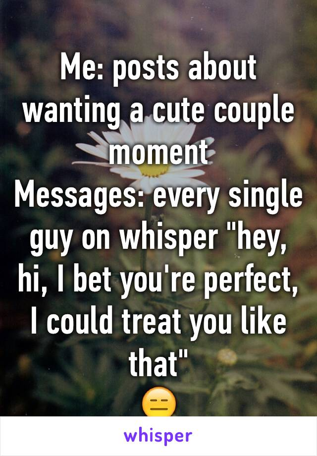 "Me: posts about wanting a cute couple moment  Messages: every single guy on whisper ""hey, hi, I bet you're perfect, I could treat you like that""  😑"