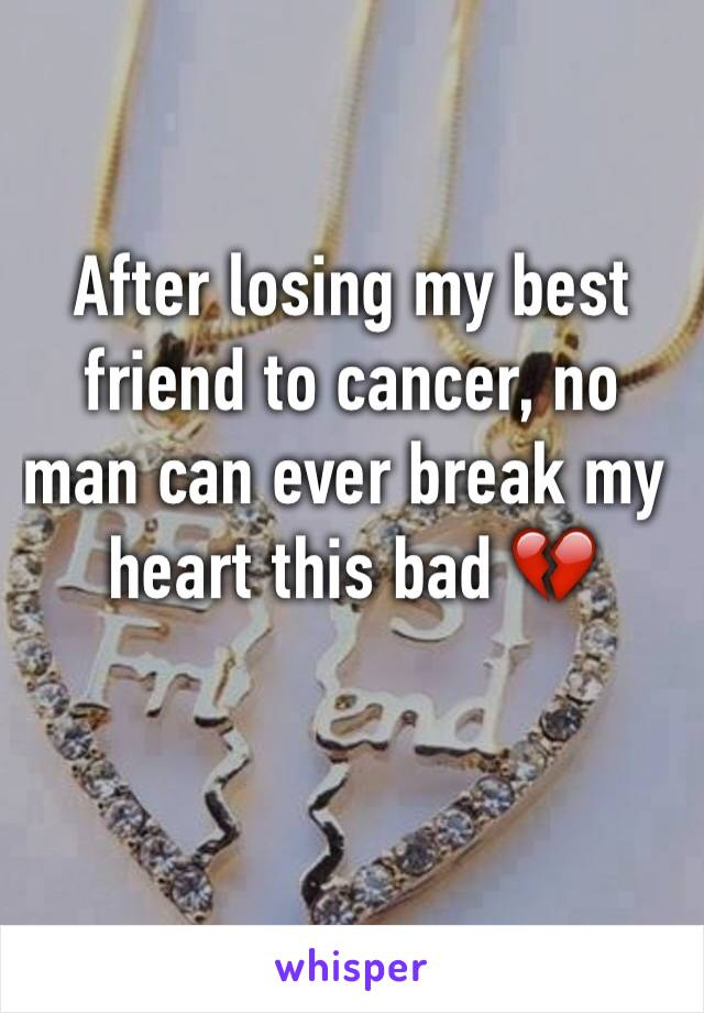 After losing my best friend to cancer, no man can ever break my heart this bad 💔