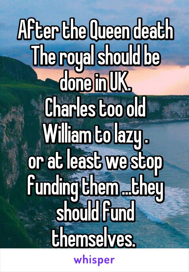After the Queen death The royal should be done in UK. Charles too old William to lazy . or at least we stop funding them ...they should fund themselves.