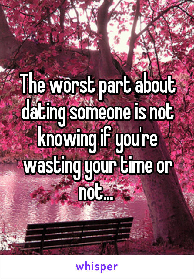 The worst part about dating someone is not knowing if you're wasting your time or not...