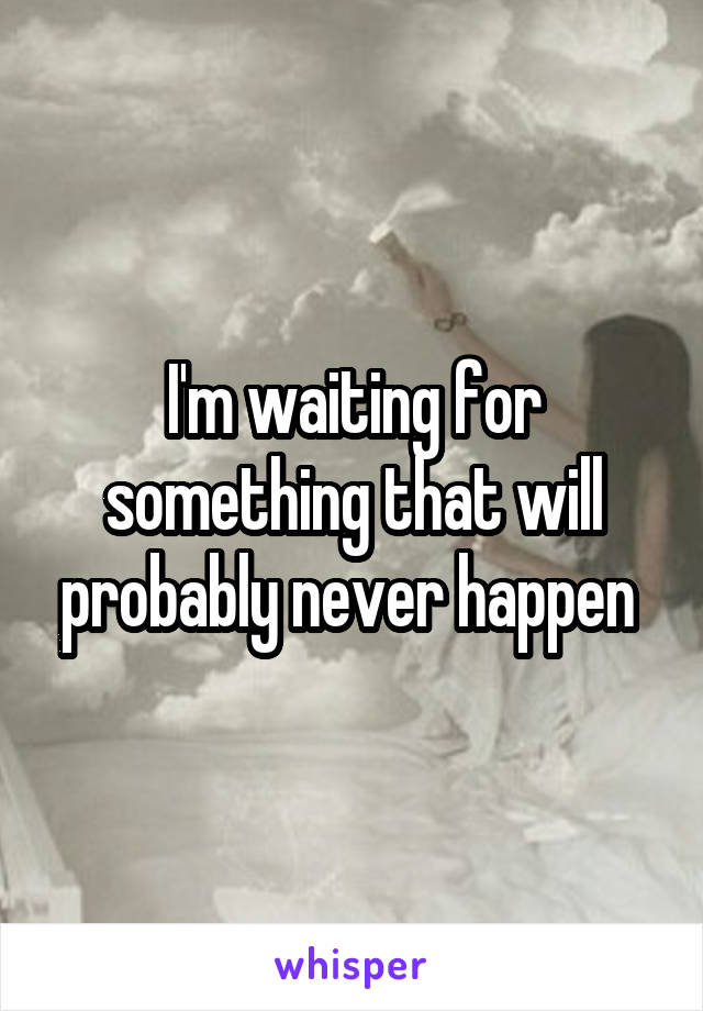 I'm waiting for something that will probably never happen