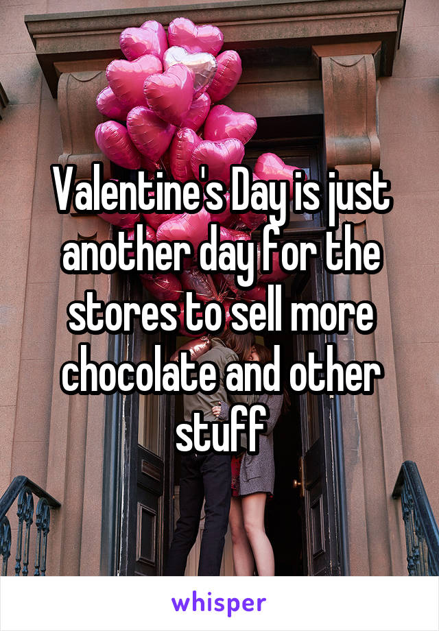 Valentine's Day is just another day for the stores to sell more chocolate and other stuff