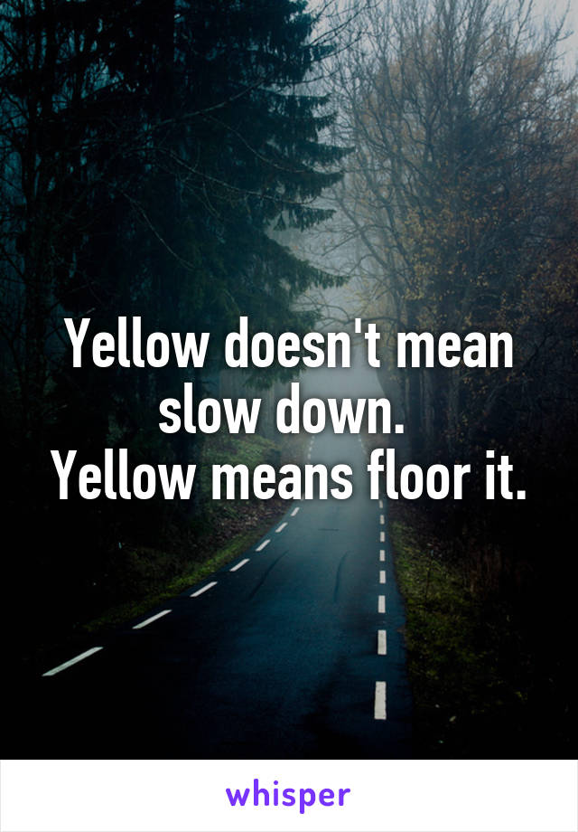 Yellow doesn't mean slow down.  Yellow means floor it.